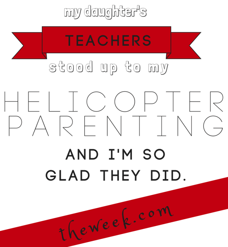 My daughter's teachers stood up to my helicopter parenting. I'm so glad they did.