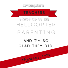 My daughter's teachers stood up to my helicopter parenting. I'm so glad they did.-3-1